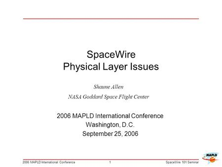 12006 MAPLD International ConferenceSpaceWire 101 Seminar SpaceWire Physical Layer Issues 2006 MAPLD International Conference Washington, D.C. September.