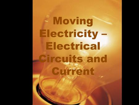 Moving Electricity – Electrical Circuits and Current.