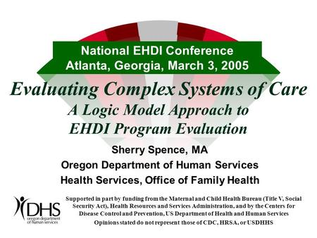 Evaluating Complex Systems of Care A Logic Model Approach to EHDI Program Evaluation Sherry Spence, MA Oregon Department of Human Services Health Services,