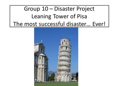Group 10 – Disaster Project Leaning Tower of Pisa The most successful disaster… Ever!