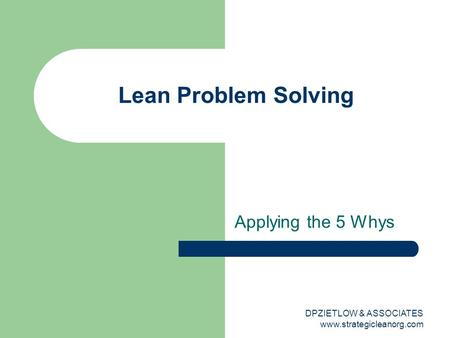 Applying the 5 Whys Lean Problem Solving DPZIETLOW & ASSOCIATES www.strategicleanorg.com.