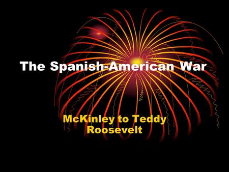 The Spanish-American War McKinley to Teddy Roosevelt.