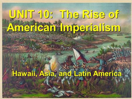 UNIT 10: The Rise of American Imperialism Hawaii, Asia, and Latin America.