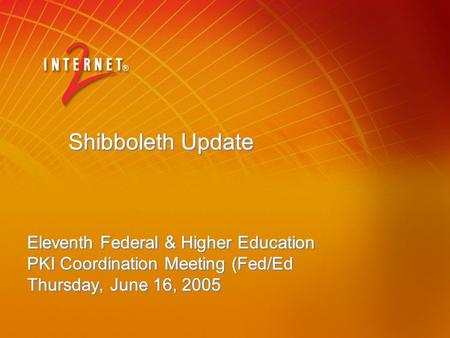 Shibboleth Update Eleventh Federal & Higher Education PKI Coordination Meeting (Fed/Ed Thursday, June 16, 2005.