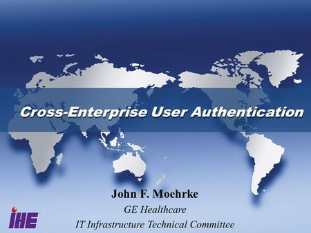 Cross-Enterprise User Authentication John F. Moehrke GE Healthcare IT Infrastructure Technical Committee.
