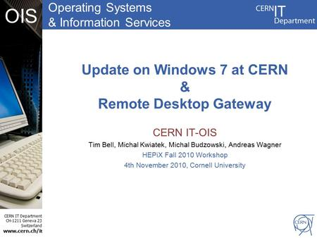 Operating Systems & Information Services CERN IT Department CH-1211 Geneva 23 Switzerland www.cern.ch/i t OIS Update on Windows 7 at CERN & Remote Desktop.