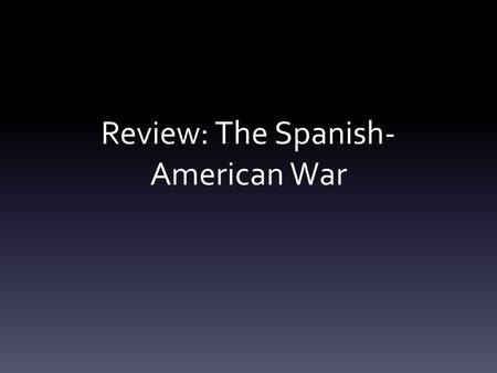 Review: The Spanish- American War. Spain in North America Cuba – a Spanish colony since 1492 Cuban nationalists rebel in 1895 Question for US: what to.