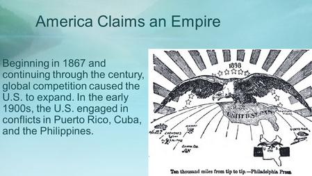 America Claims an Empire Beginning in 1867 and continuing through the century, global competition caused the U.S. to expand. In the early 1900s, the U.S.