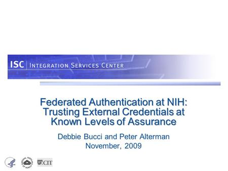 Federated Authentication at NIH: Trusting External Credentials at Known Levels of Assurance Debbie Bucci and Peter Alterman November, 2009.