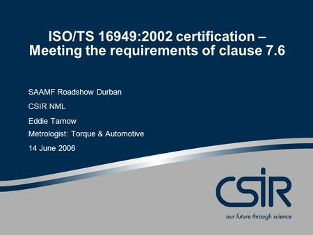 SAAMF Roadshow Durban CSIR NML Eddie Tarnow Metrologist: Torque & Automotive 14 June 2006 ISO/TS 16949:2002 certification – Meeting the requirements of.