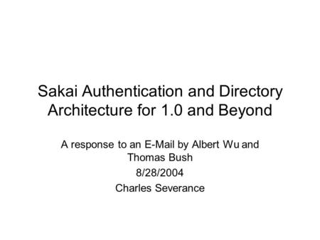 Sakai Authentication and Directory Architecture for 1.0 and Beyond A response to an E-Mail by Albert Wu and Thomas Bush 8/28/2004 Charles Severance.