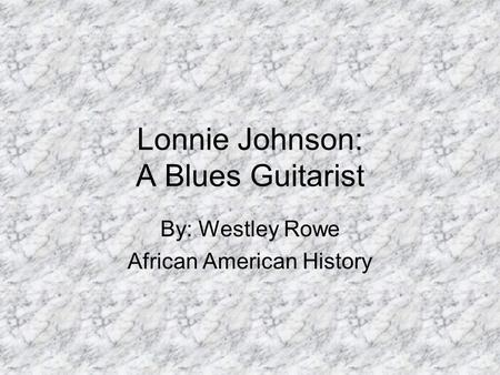 Lonnie Johnson: A Blues Guitarist By: Westley Rowe African American History.