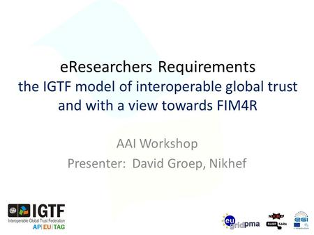 EResearchers Requirements the IGTF model of interoperable global trust and with a view towards FIM4R AAI Workshop Presenter: David Groep, Nikhef.