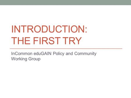 INTRODUCTION: THE FIRST TRY InCommon eduGAIN Policy and Community Working Group.