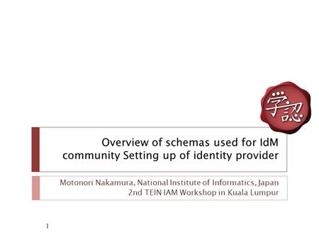 Overview of schemas used for IdM community Setting up of identity provider Motonori Nakamura, National Institute of Informatics, Japan 2nd TEIN IAM Workshop.