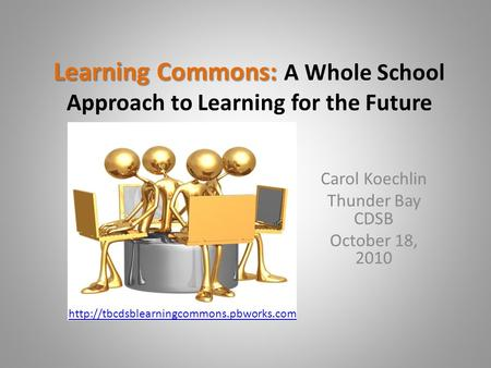 Learning Commons: Learning Commons: A Whole School Approach to Learning for the Future Carol Koechlin Thunder Bay CDSB October 18, 2010