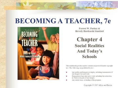Copyright © 2007 Allyn and Bacon BECOMING A TEACHER, 7e Forrest W. Parkay & Beverly Hardcastle Stanford Chapter 4 Social Realities And Today's Schools.