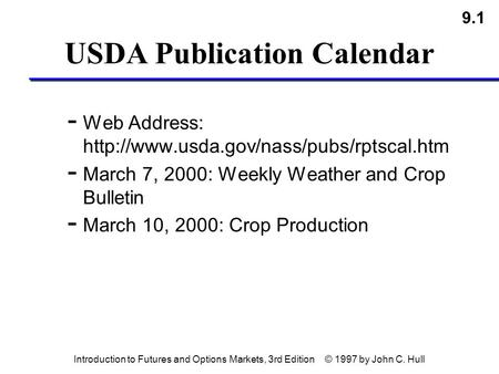 9.1 Introduction to Futures and Options Markets, 3rd Edition © 1997 by John C. Hull USDA Publication Calendar - Web Address: