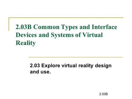 2.03B 2.03B Common Types and Interface Devices and Systems of Virtual Reality 2.03 Explore virtual reality design and use.
