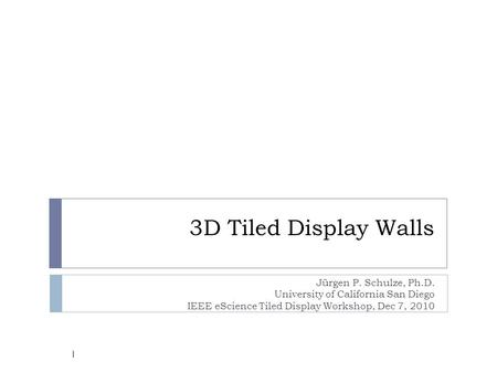 3D Tiled Display Walls Jürgen P. Schulze, Ph.D. University of California San Diego IEEE eScience Tiled Display Workshop, Dec 7, 2010 1.