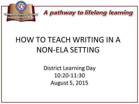 HOW TO TEACH WRITING IN A NON-ELA SETTING District Learning Day 10:20-11:30 August 5, 2015.