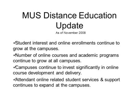MUS Distance Education Update As of November 2008 Student interest and online enrollments continue to grow at the campuses. Number of online courses and.