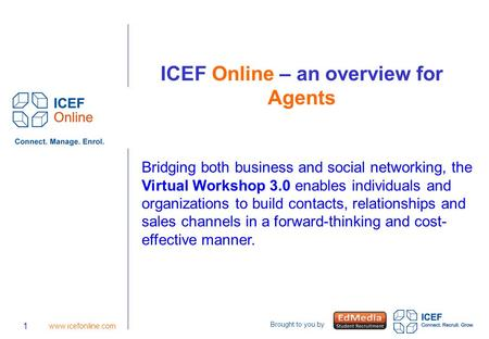 Brought to you by 1 www.icefonline.com ICEF Online – an overview for Agents Bridging both business and social networking, the Virtual Workshop 3.0 enables.