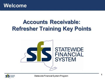 Statewide Financial System Program 1 Accounts Receivable: Refresher Training Key Points Accounts Receivable: Refresher Training Key Points Welcome.