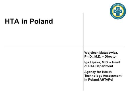 HTA in Poland Wojciech Matusewicz, Ph.D., M.D. – Director Iga Lipska, M.D. – Head of HTA Department Agency for Health Technology Assessment in Poland AHTAPol.