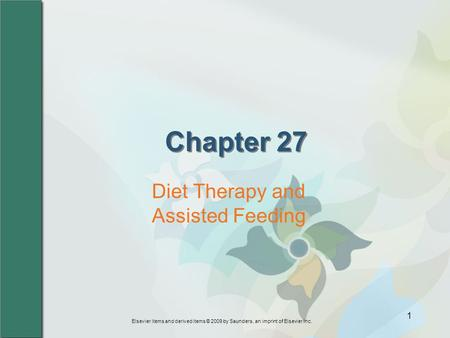 Elsevier items and derived items © 2009 by Saunders, an imprint of Elsevier Inc. 1 Chapter 27 Diet Therapy and Assisted Feeding.
