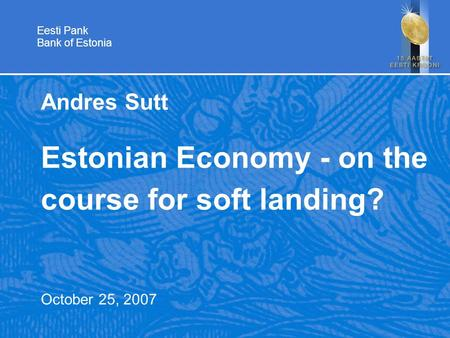 Eesti Pank Bank of Estonia Andres Sutt Estonian Economy - on the course for soft landing? October 25, 2007.