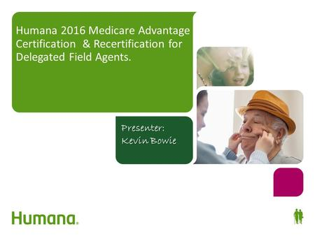 Humana 2016 Medicare Advantage Certification & Recertification for Delegated Field Agents. Your guide to success! Presenter: Kevin Bowie.