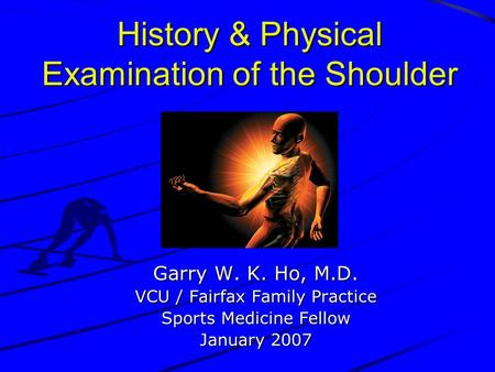 History & Physical Examination of the Shoulder Garry W. K. Ho, M.D. VCU / Fairfax Family Practice Sports Medicine Fellow January 2007.