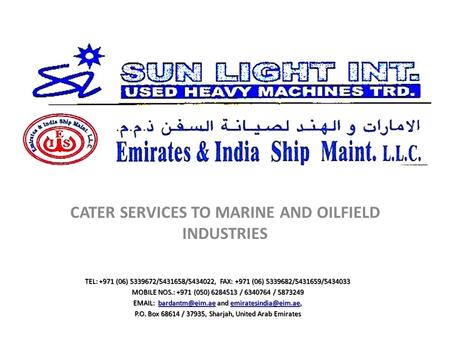 CATER SERVICES TO MARINE AND OILFIELD INDUSTRIES TEL: +971 (06) 5339672/5431658/5434022, FAX: +971 (06) 5339682/5431659/5434033 MOBILE NOS.: +971 (050)