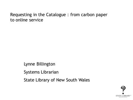Requesting in the Catalogue : from carbon paper to online service Lynne Billington Systems Librarian State Library of New South Wales.