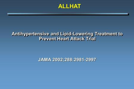 ALLHAT Antihypertensive and Lipid-Lowering Treatment to Prevent Heart Attack Trial JAMA 2002;288:2981-2997.