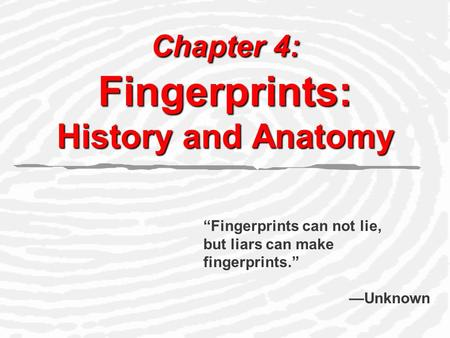 "Chapter 4: Fingerprints: History and Anatomy ""Fingerprints can not lie, but liars can make fingerprints."" —Unknown."
