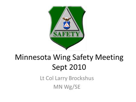 Minnesota Wing Safety Meeting Sept 2010 Lt Col Larry Brockshus MN Wg/SE.