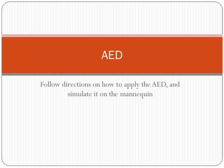 Follow directions on how to apply the AED, and simulate it on the mannequin AED.