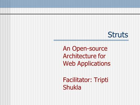 Struts An Open-source Architecture for Web Applications Facilitator: Tripti Shukla.
