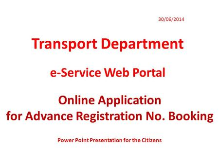 Transport Department 30/06/2014 e-Service Web Portal Online Application for Advance Registration No. Booking Power Point Presentation for the Citizens.