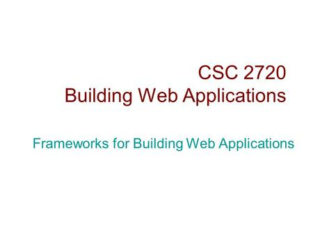 CSC 2720 Building Web Applications Frameworks for Building Web Applications.