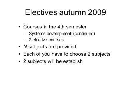 Electives autumn 2009 Courses in the 4th semester –Systems development (continued) –2 elective courses N subjects are provided Each of you have to choose.