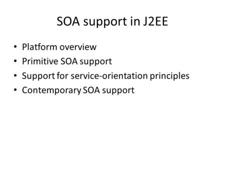 SOA support in J2EE Platform overview Primitive SOA support Support for service-orientation principles Contemporary SOA support.