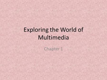 Exploring the World of Multimedia Chapter 1. What is Multimedia? Multimedia is the integration of text, still and moving images, and sound using computer.