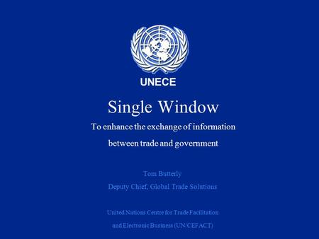 UNECE Single Window To enhance the exchange of information between trade and government Tom Butterly Deputy Chief, Global Trade Solutions United Nations.