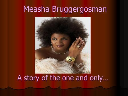 A story of the one and only… Measha Bruggergosman.