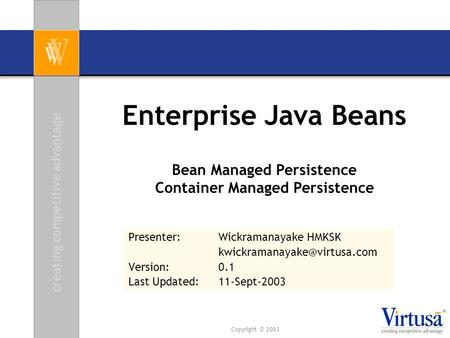 Creating competitive advantage Copyright © 2003 Enterprise Java Beans Presenter: Wickramanayake HMKSK Version:0.1 Last Updated: