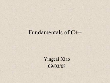 Fundamentals of C++ Yingcai Xiao 09/03/08. Outline Class Definition IO Template vector C Pointer Dynamic Memory Allocation.