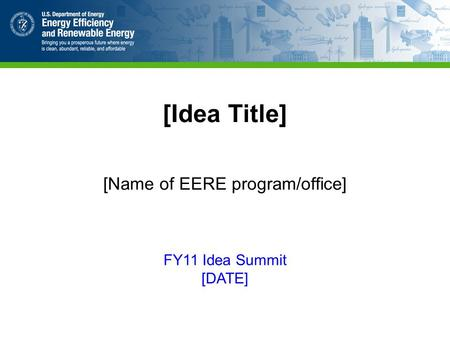 [Idea Title] [Name of EERE program/office] FY11 Idea Summit [DATE]